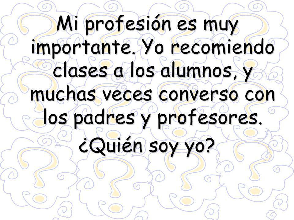 Mi profesión es muy importante. Yo recomiendo clases a los alumnos, y muchas veces converso con los padres y profesores. ¿Quién soy yo?