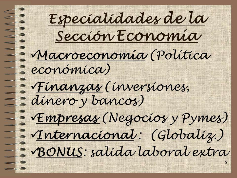 6 Especialidades de la Sección Economía Macroeconomía (Política económica) Finanzas (inversiones, dinero y bancos) Empresas (Negocios y Pymes) Internacional : (Globaliz.) BONUS: salida laboral extra