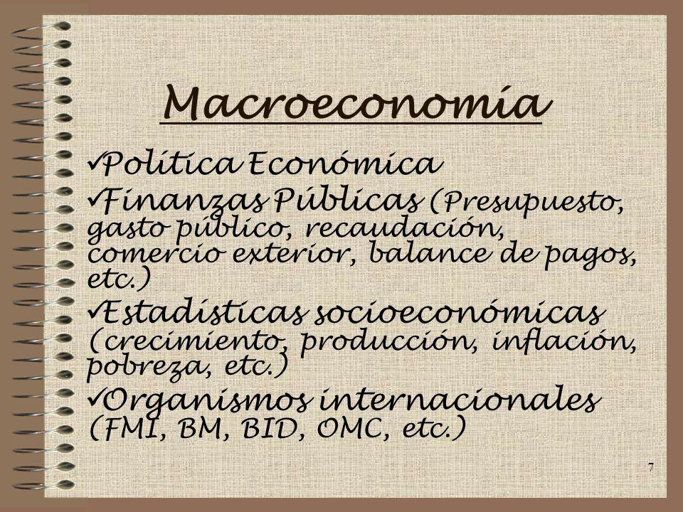 7 Macroeconomía Política Económica Finanzas Públicas (Presupuesto, gasto público, recaudación, comercio exterior, balance de pagos, etc.) Estadísticas socioeconómicas (crecimiento, producción, inflación, pobreza, etc.) Organismos internacionales (FMI, BM, BID, OMC, etc.)
