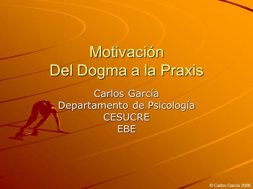 Motivación Del Dogma a la Praxis Carlos García Departamento de Psicología CESUCREEBE © Carlos García 2006