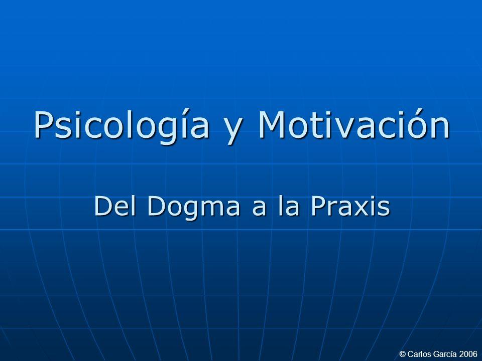 Psicología y Motivación Del Dogma a la Praxis © Carlos García 2006