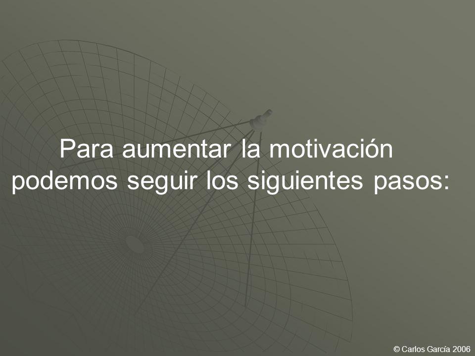 Para aumentar la motivación podemos seguir los siguientes pasos: © Carlos García 2006