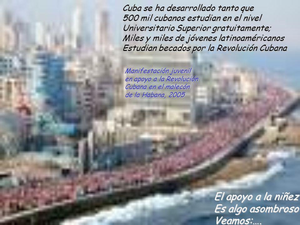 Cuba se ha desarrollado tanto que 500 mil cubanos estudian en el nivel Universitario Superior gratuitamente; Miles y miles de jóvenes latinoaméricanos Estudian becados por la Revolución Cubana El apoyo a la niñez Es algo asombroso Veamos:….