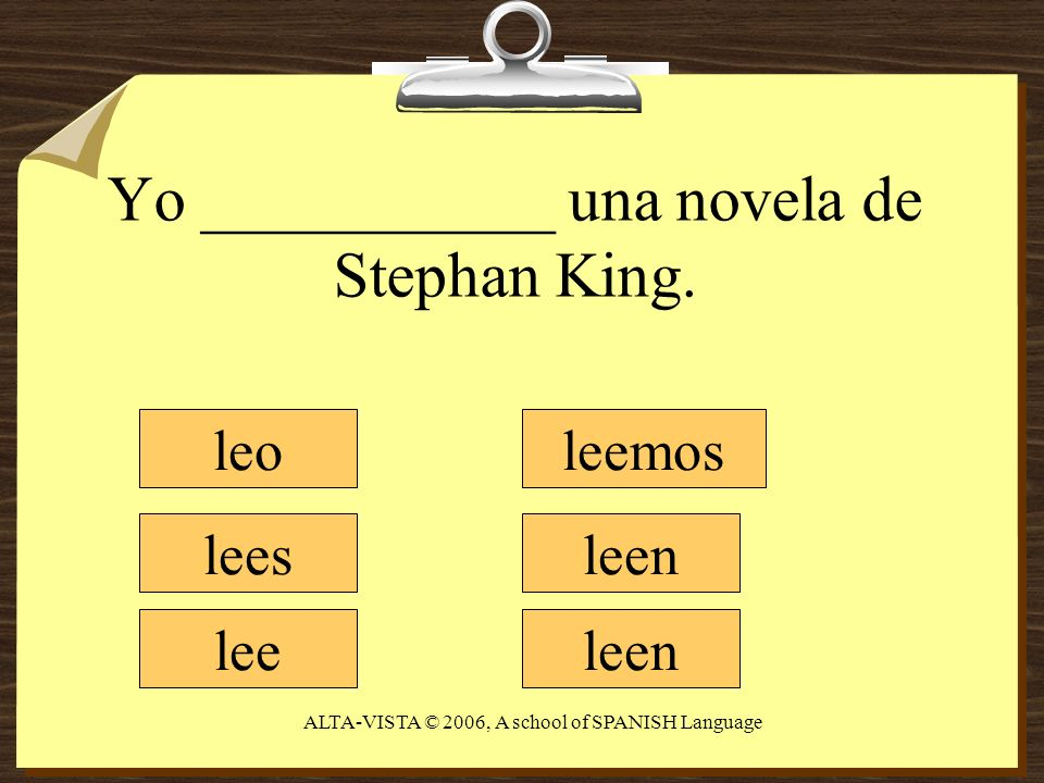 Yo ___________ una novela de Stephan King. leo lees lee leemos leen ALTA-VISTA © 2006, A school of SPANISH Language