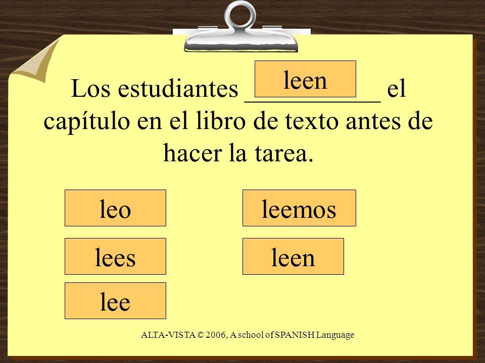 Los estudiantes __________ el capítulo en el libro de texto antes de hacer la tarea. leo lees lee leemos leen ALTA-VISTA © 2006, A school of SPANISH L