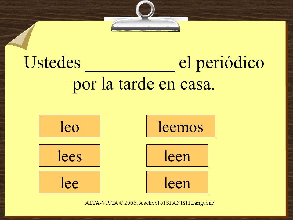 Ustedes __________ el periódico por la tarde en casa. leo lees lee leemos leen ALTA-VISTA © 2006, A school of SPANISH Language