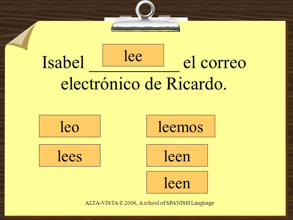 Isabel __________ el correo electrónico de Ricardo. leo lees lee leemos leen ALTA-VISTA © 2006, A school of SPANISH Language