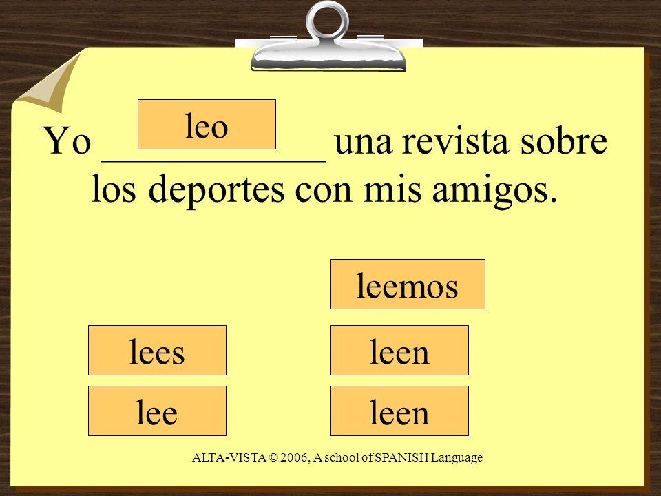 Yo ___________ una revista sobre los deportes con mis amigos. leo lees lee leemos leen ALTA-VISTA © 2006, A school of SPANISH Language
