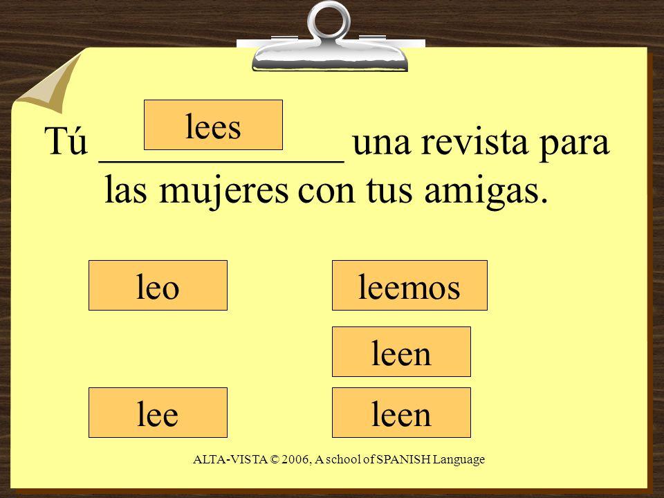 Tú ____________ una revista para las mujeres con tus amigas. leo lees lee leemos leen ALTA-VISTA © 2006, A school of SPANISH Language