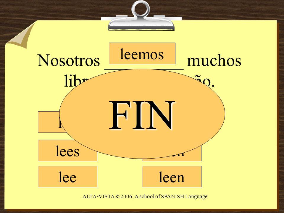 Nosotros _________ muchos libros durante un año. leo lees lee leemos leen FIN ALTA-VISTA © 2006, A school of SPANISH Language