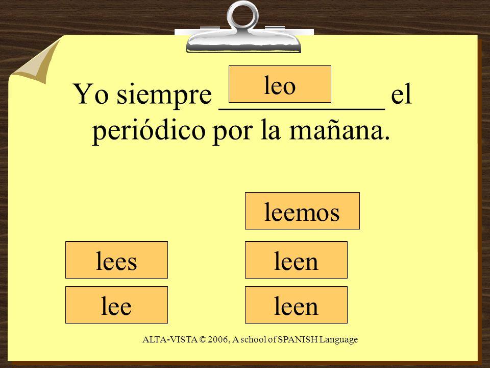 Yo siempre ___________ el periódico por la mañana. leo lees lee leemos leen ALTA-VISTA © 2006, A school of SPANISH Language