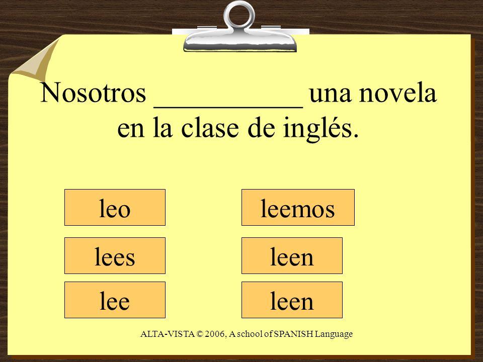 Nosotros __________ una novela en la clase de inglés. leo lees lee leemos leen ALTA-VISTA © 2006, A school of SPANISH Language