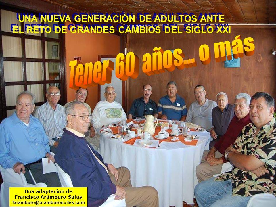 UNA NUEVA GENERACIÓN DE ADULTOS ANTE EL RETO DE GRANDES CAMBIOS DEL SIGLO XXI UNA NUEVA GENERACIÓN DE ADULTOS ANTE EL RETO DE GRANDES CAMBIOS DEL SIGLO XXI Una adaptación de Francisco Arámburo Salas faramburo@aramburosuites.com