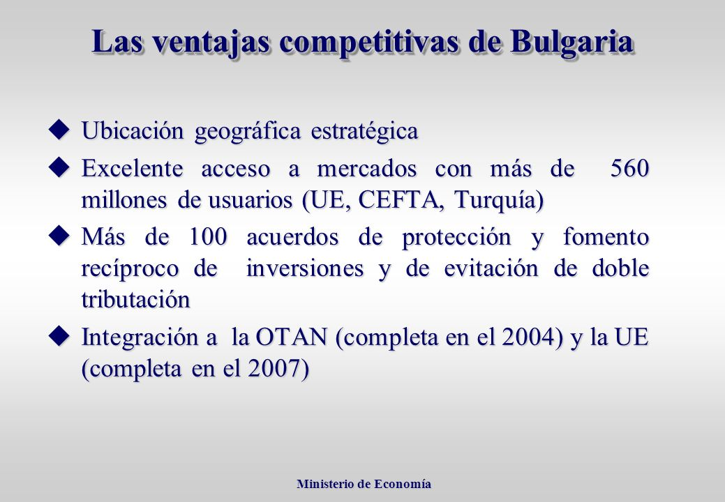 Ministerio de Economía Ministerio de Economía Las ventajas competitivas de Bulgaria uUbicación geográfica estratégica uExcelente acceso a mercados con más de 560 millones de usuarios (UE, CEFTA, Turquía) uMás de 100 acuerdos de protección y fomento recíproco de inversiones y de evitación de doble tributación uIntegración a la OTAN (completa en el 2004) y la UE (completa en el 2007)