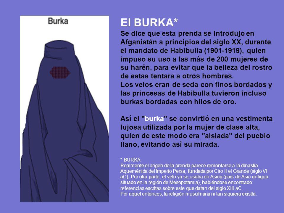 El BURKA* Se dice que esta prenda se introdujo en Afganistán a principios del siglo XX, durante el mandato de Habibulla (1901-1919), quien impuso su uso a las más de 200 mujeres de su harén, para evitar que la belleza del rostro de estas tentara a otros hombres.