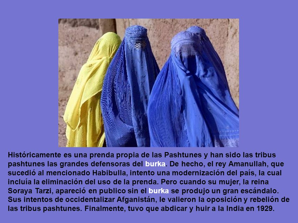 El BURKA* Se dice que esta prenda se introdujo en Afganistán a principios del siglo XX, durante el mandato de Habibulla (1901-1919), quien impuso su u