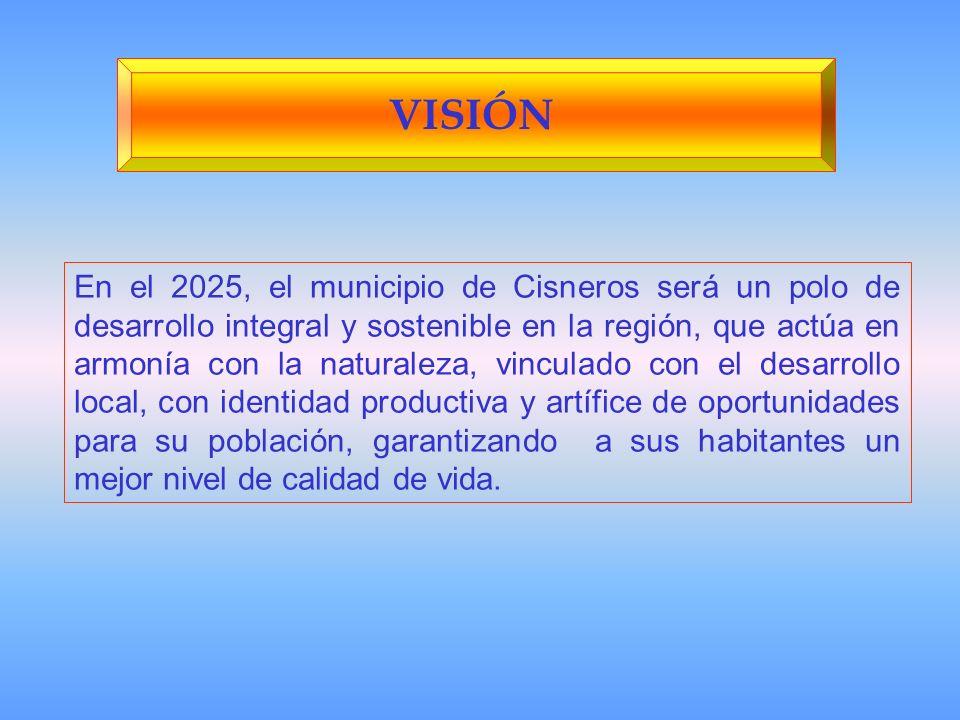 VISIÓN En el 2025, el municipio de Cisneros será un polo de desarrollo integral y sostenible en la región, que actúa en armonía con la naturaleza, vinculado con el desarrollo local, con identidad productiva y artífice de oportunidades para su población, garantizando a sus habitantes un mejor nivel de calidad de vida.