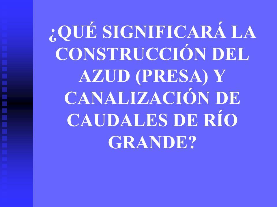 ¿QUÉ SIGNIFICARÁ LA CONSTRUCCIÓN DEL AZUD (PRESA) Y CANALIZACIÓN DE CAUDALES DE RÍO GRANDE