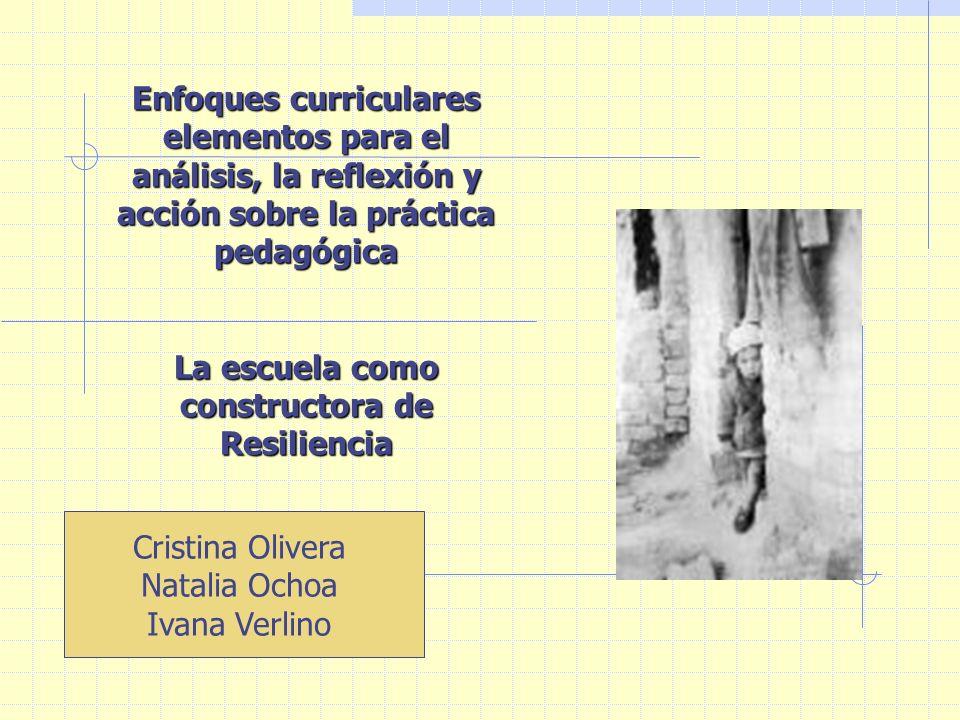 Enfoques curriculares elementos para el análisis, la reflexión y acción sobre la práctica pedagógica La escuela como constructora de Resiliencia Cristina Olivera Natalia Ochoa Ivana Verlino