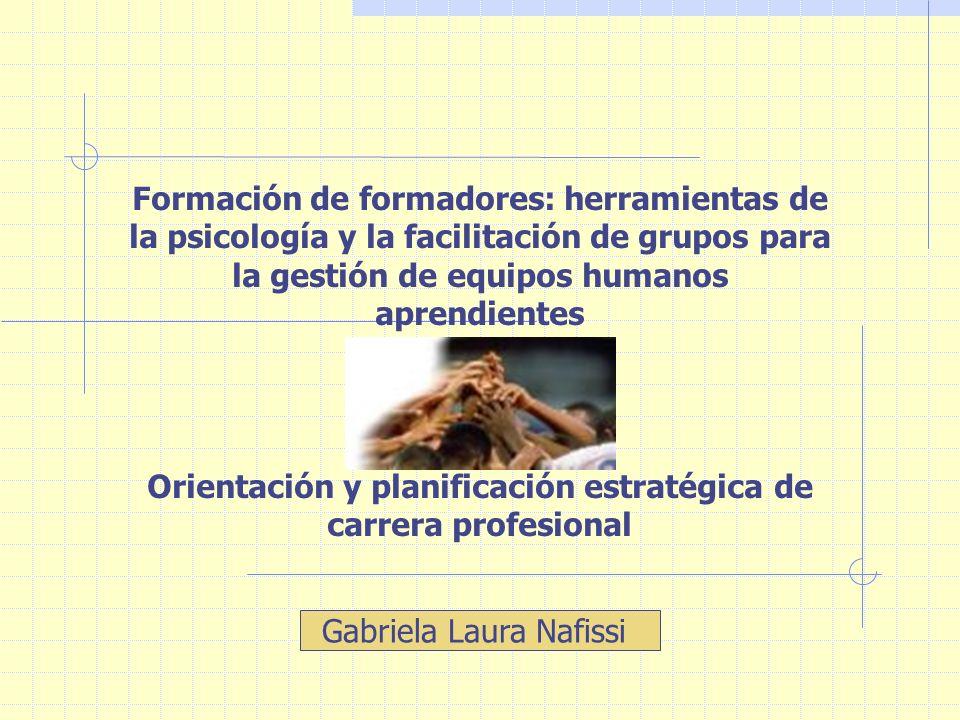 Formación de formadores: herramientas de la psicología y la facilitación de grupos para la gestión de equipos humanos aprendientes Orientación y planificación estratégica de carrera profesional Gabriela Laura Nafissi