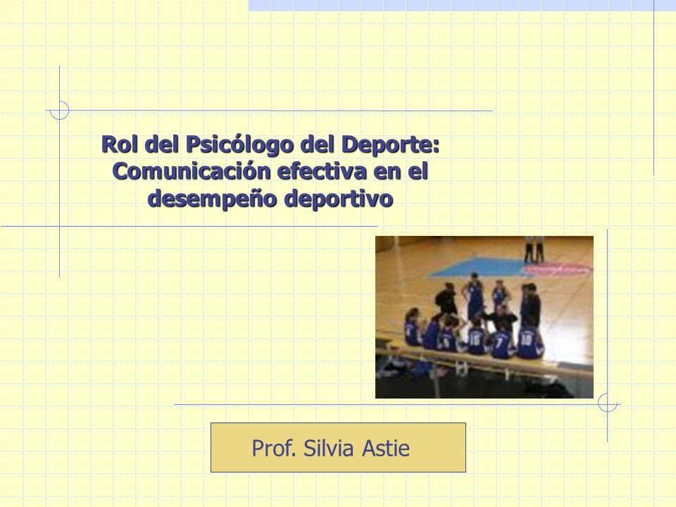 Rol del Psicólogo del Deporte: Comunicación efectiva en el desempeño deportivo Prof. Silvia Astie