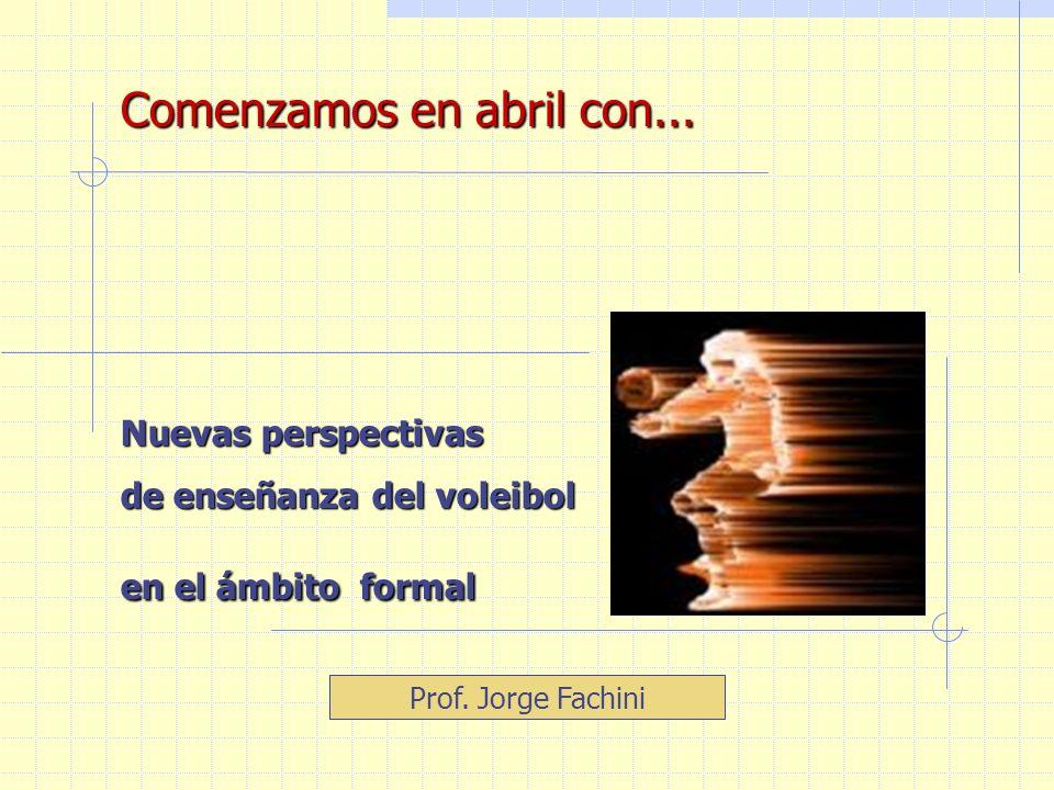 Comenzamos en abril con... Nuevas perspectivas de enseñanza del voleibol en el ámbito formal Prof. Jorge Fachini