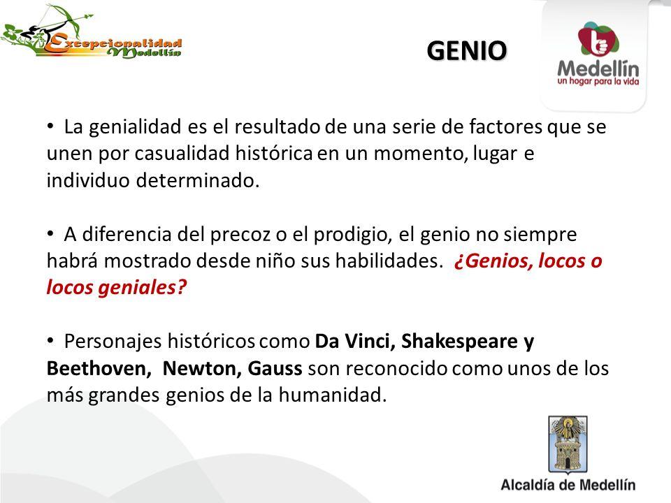 GENIO La genialidad es el resultado de una serie de factores que se unen por casualidad histórica en un momento, lugar e individuo determinado. A dife