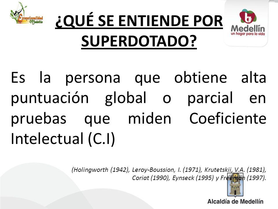 ¿QUÉ SE ENTIENDE POR SUPERDOTADO? Es la persona que obtiene alta puntuación global o parcial en pruebas que miden Coeficiente Intelectual (C.I) (Holin