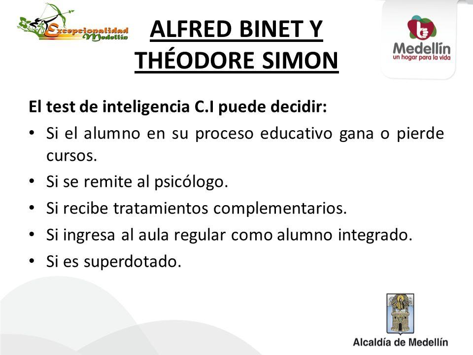 ALFRED BINET Y THÉODORE SIMON El test de inteligencia C.I puede decidir: Si el alumno en su proceso educativo gana o pierde cursos. Si se remite al ps
