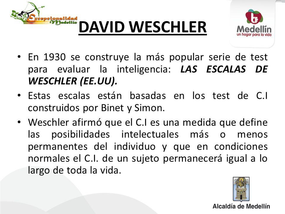 DAVID WESCHLER En 1930 se construye la más popular serie de test para evaluar la inteligencia: LAS ESCALAS DE WESCHLER (EE.UU). Estas escalas están ba