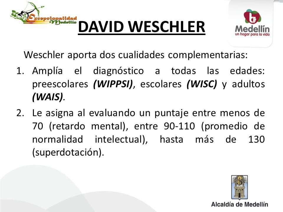 DAVID WESCHLER Weschler aporta dos cualidades complementarias: 1.Amplía el diagnóstico a todas las edades: preescolares (WIPPSI), escolares (WISC) y a