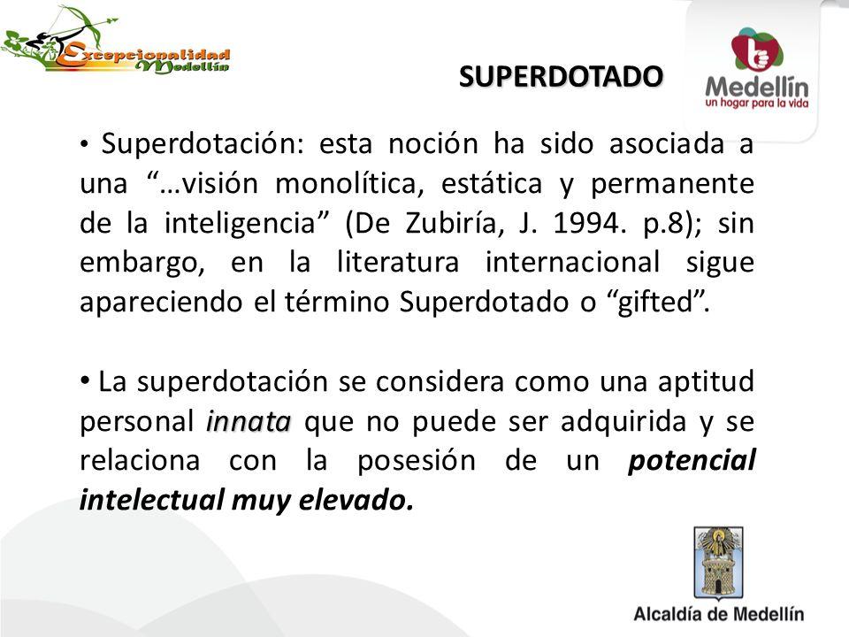 Superdotación: esta noción ha sido asociada a una …visión monolítica, estática y permanente de la inteligencia (De Zubiría, J. 1994. p.8); sin embargo