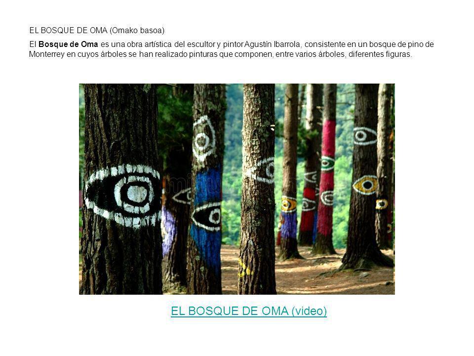 EL BOSQUE DE OMA (Omako basoa) El Bosque de Oma es una obra artística del escultor y pintor Agustín Ibarrola, consistente en un bosque de pino de Monterrey en cuyos árboles se han realizado pinturas que componen, entre varios árboles, diferentes figuras.