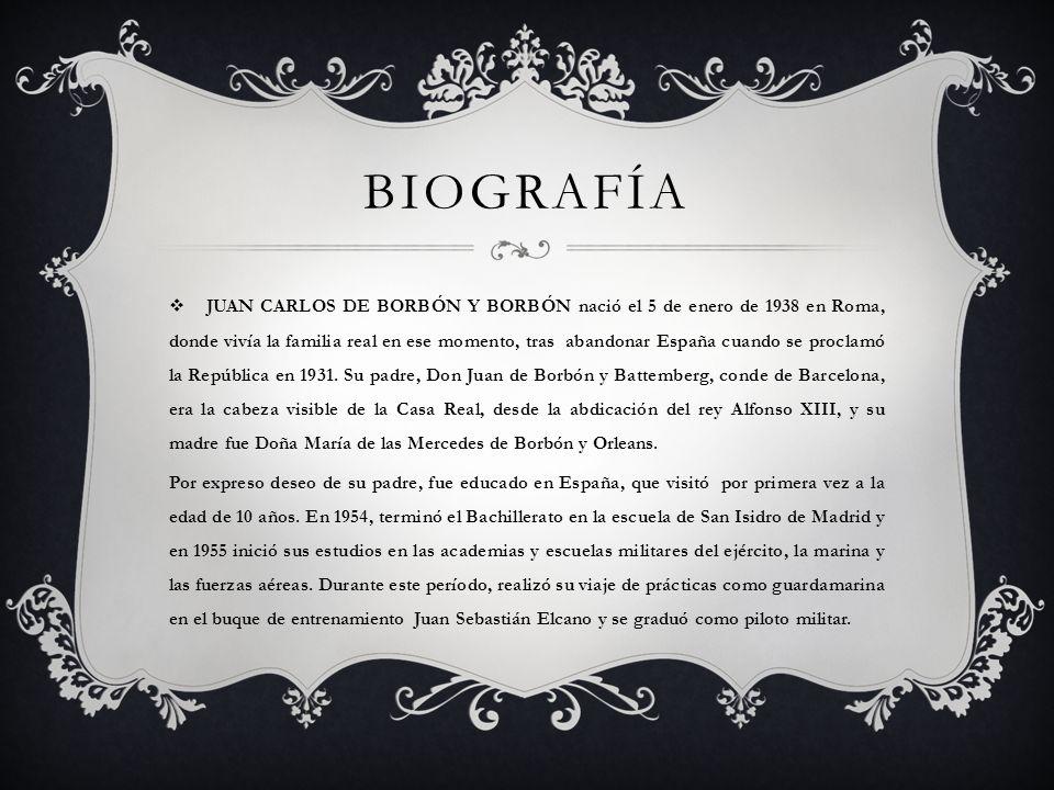 BIOGRAFÍA JUAN CARLOS DE BORBÓN Y BORBÓN nació el 5 de enero de 1938 en Roma, donde vivía la familia real en ese momento, tras abandonar España cuando
