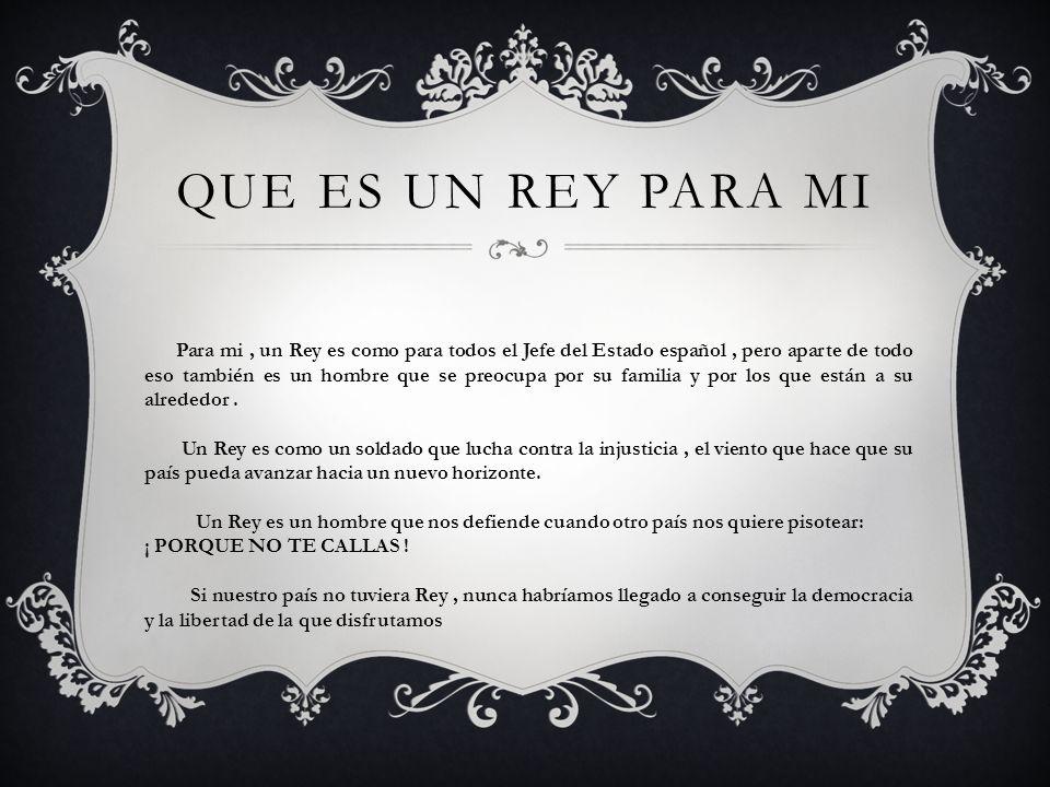 QUE ES UN REY PARA MI Para mi, un Rey es como para todos el Jefe del Estado español, pero aparte de todo eso también es un hombre que se preocupa por