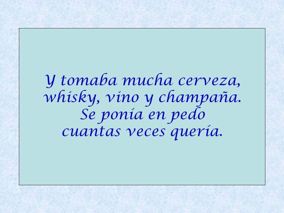 Y tomaba mucha cerveza, whisky, vino y champaña. Se ponía en pedo cuantas veces quería.