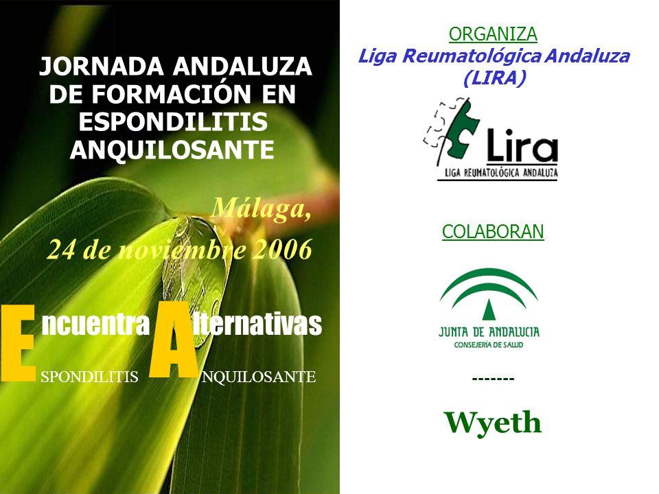 ORGANIZA Liga Reumatológica Andaluza (LIRA) COLABORAN ------- Wyeth JORNADA ANDALUZA DE FORMACIÓN EN ESPONDILITIS ANQUILOSANTE Málaga, 24 de noviembre