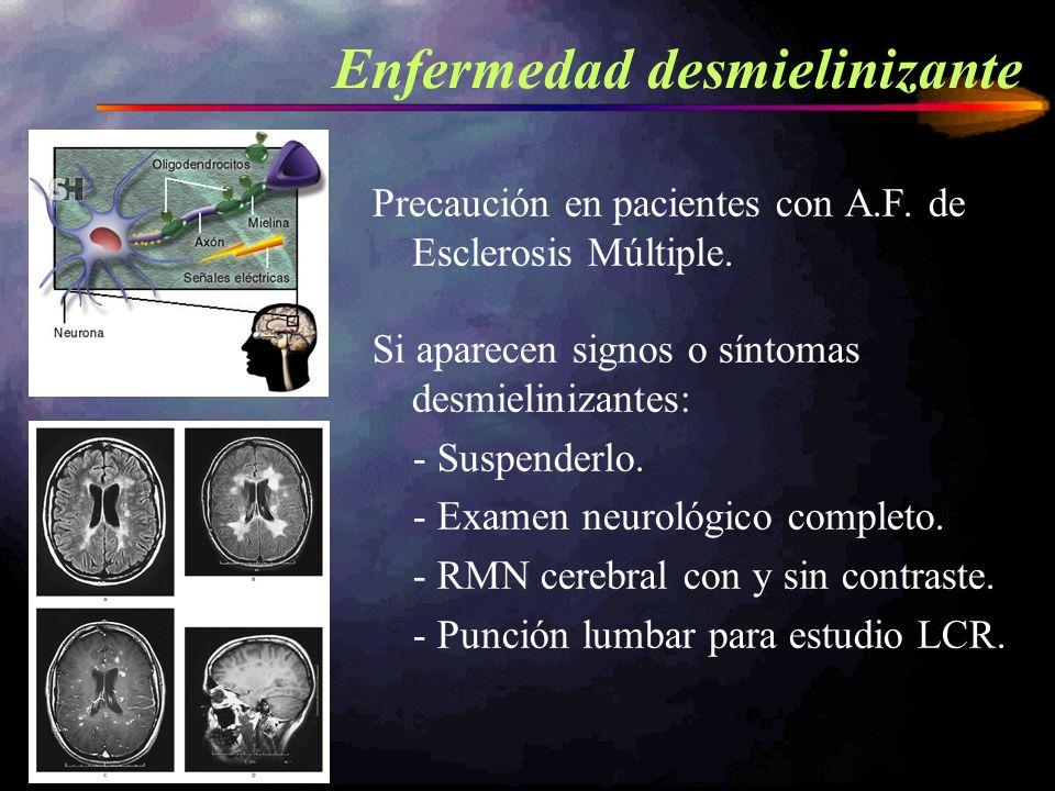 Precaución en pacientes con A.F. de Esclerosis Múltiple. Si aparecen signos o síntomas desmielinizantes: - Suspenderlo. - Examen neurológico completo.
