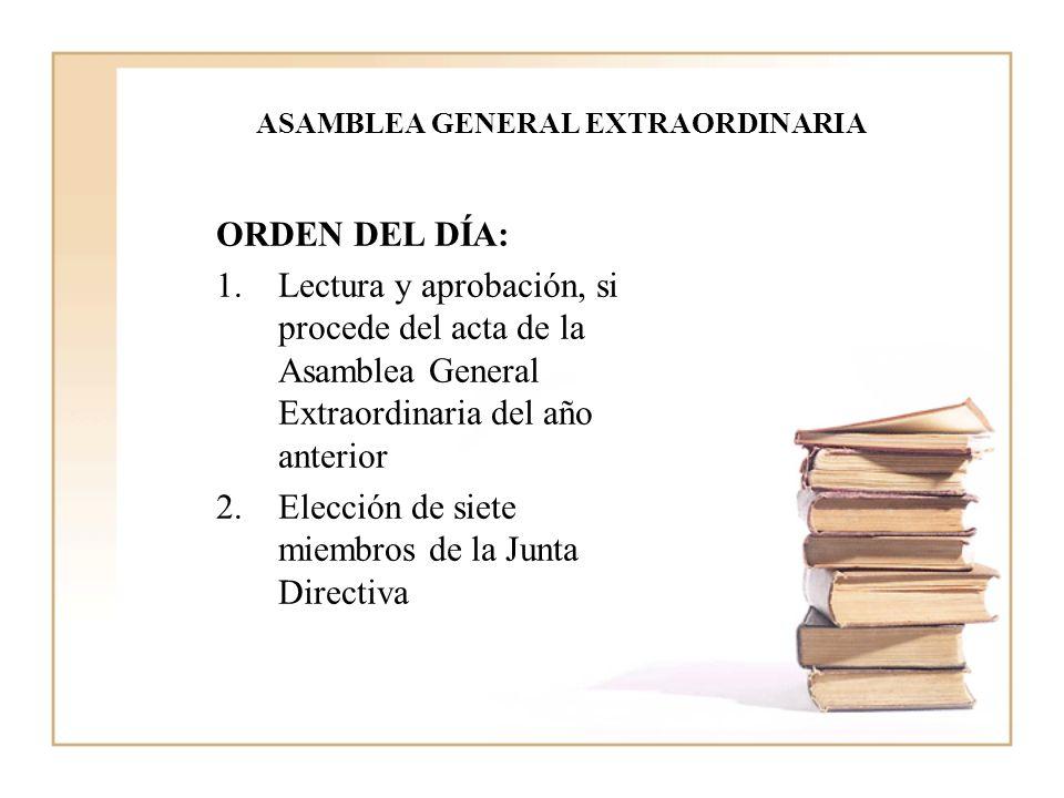 ASAMBLEA GENERAL EXTRAORDINARIA ORDEN DEL DÍA: 1.Lectura y aprobación, si procede del acta de la Asamblea General Extraordinaria del año anterior 2.Elección de siete miembros de la Junta Directiva
