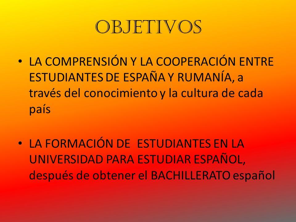 OBJETIVOS LA COMPRENSIÓN Y LA COOPERACIÓN ENTRE ESTUDIANTES DE ESPAÑA Y RUMANÍA, a través del conocimiento y la cultura de cada país LA FORMACIÓN DE ESTUDIANTES EN LA UNIVERSIDAD PARA ESTUDIAR ESPAÑOL, después de obtener el BACHILLERATO español