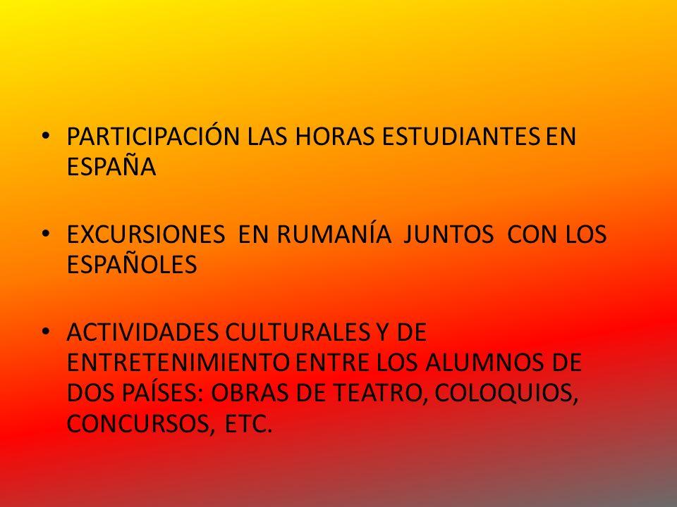 PARTICIPACIÓN LAS HORAS ESTUDIANTES EN ESPAÑA EXCURSIONES EN RUMANÍA JUNTOS CON LOS ESPAÑOLES ACTIVIDADES CULTURALES Y DE ENTRETENIMIENTO ENTRE LOS ALUMNOS DE DOS PAÍSES: OBRAS DE TEATRO, COLOQUIOS, CONCURSOS, ETC.