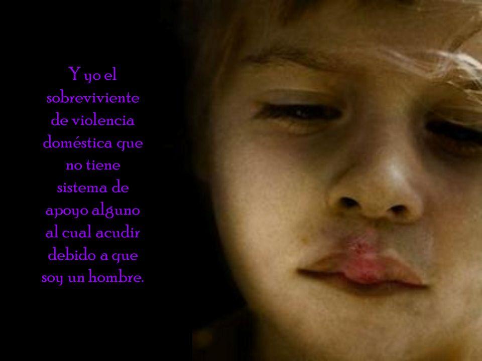 Y yo el sobreviviente de violencia doméstica que no tiene sistema de apoyo alguno al cual acudir debido a que soy un hombre.