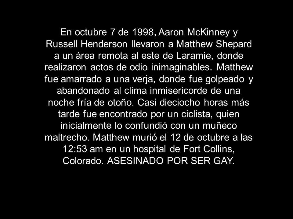 En octubre 7 de 1998, Aaron McKinney y Russell Henderson llevaron a Matthew Shepard a un área remota al este de Laramie, donde realizaron actos de odi