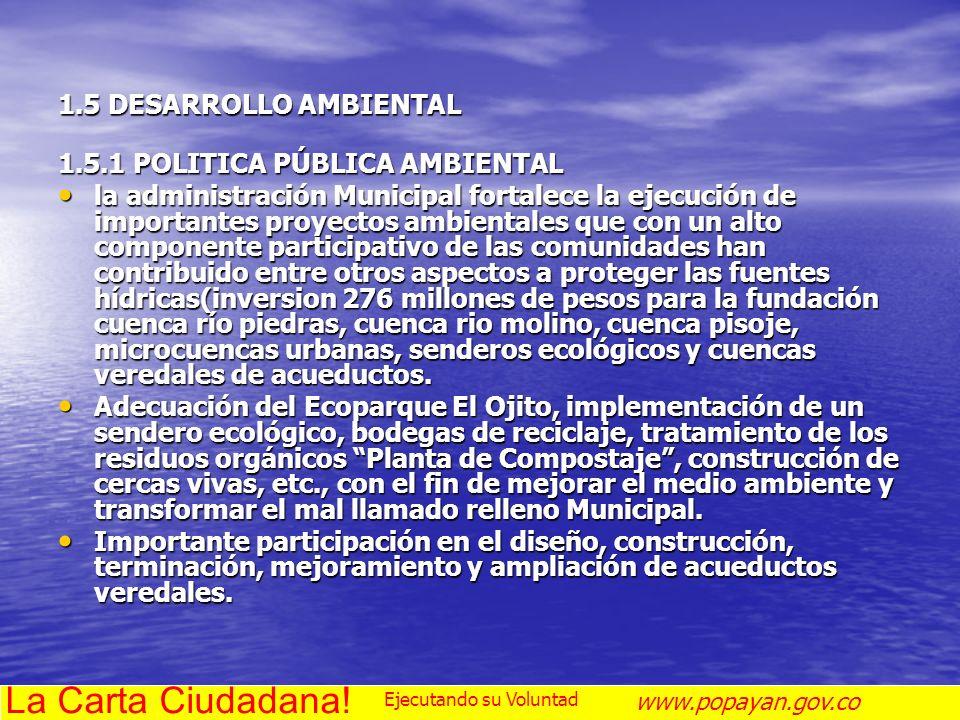 1.5 DESARROLLO AMBIENTAL 1.5.1 POLITICA PÚBLICA AMBIENTAL la administración Municipal fortalece la ejecución de importantes proyectos ambientales que