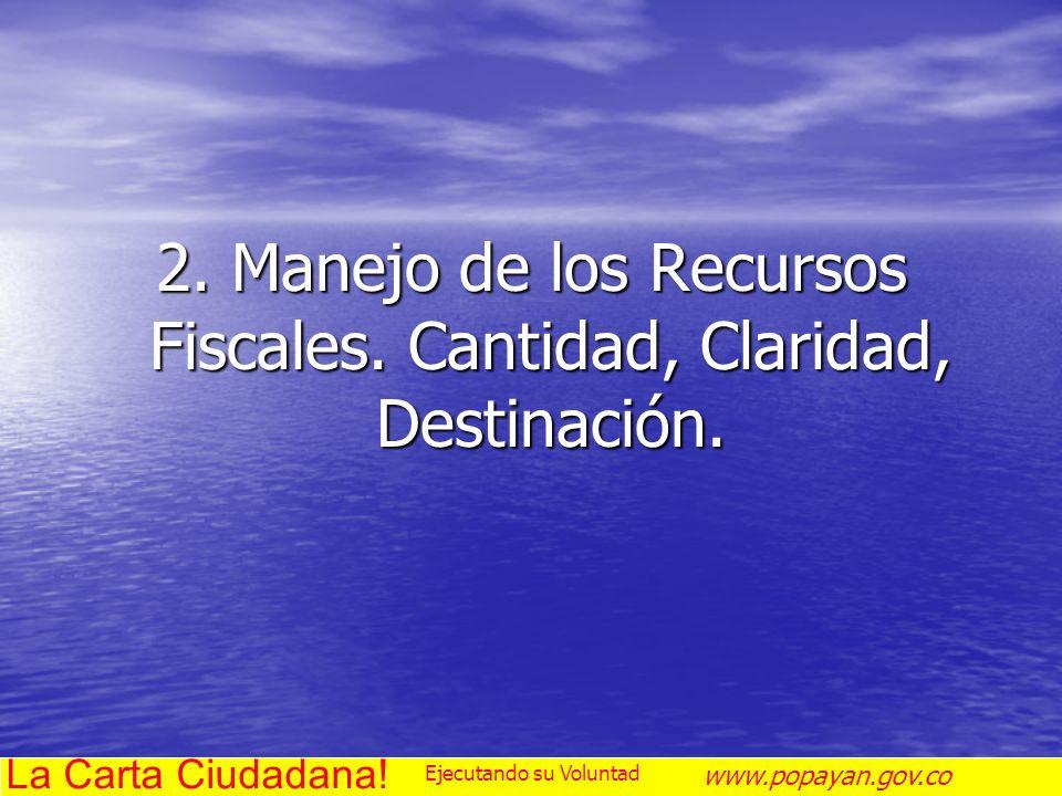 2. Manejo de los Recursos Fiscales. Cantidad, Claridad, Destinación. La Carta Ciudadana! www.popayan.gov.co Ejecutando su Voluntad