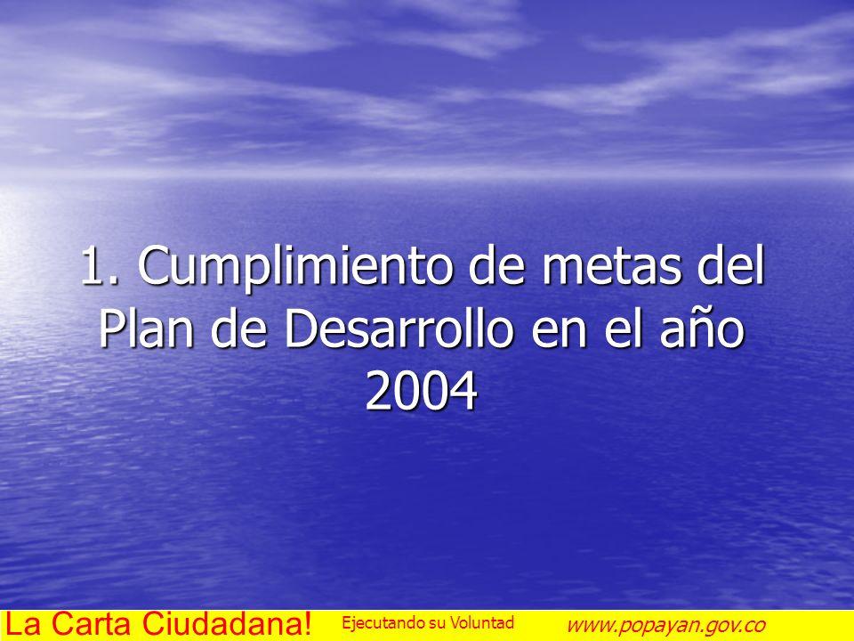 1. Cumplimiento de metas del Plan de Desarrollo en el año 2004 La Carta Ciudadana! www.popayan.gov.co Ejecutando su Voluntad