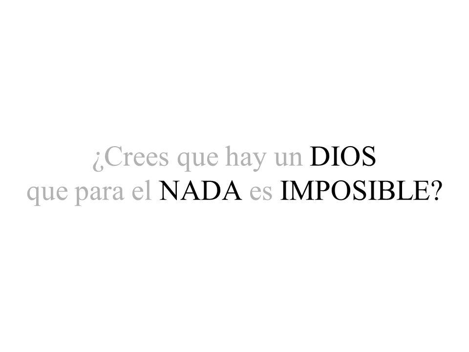 ¿Crees que hay un DIOS que para el NADA es IMPOSIBLE?