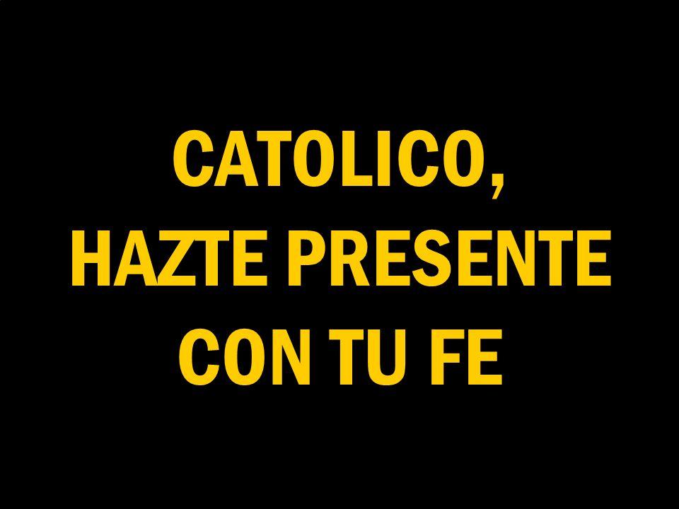 CATOLICO, HAZTE PRESENTE CON TU FE