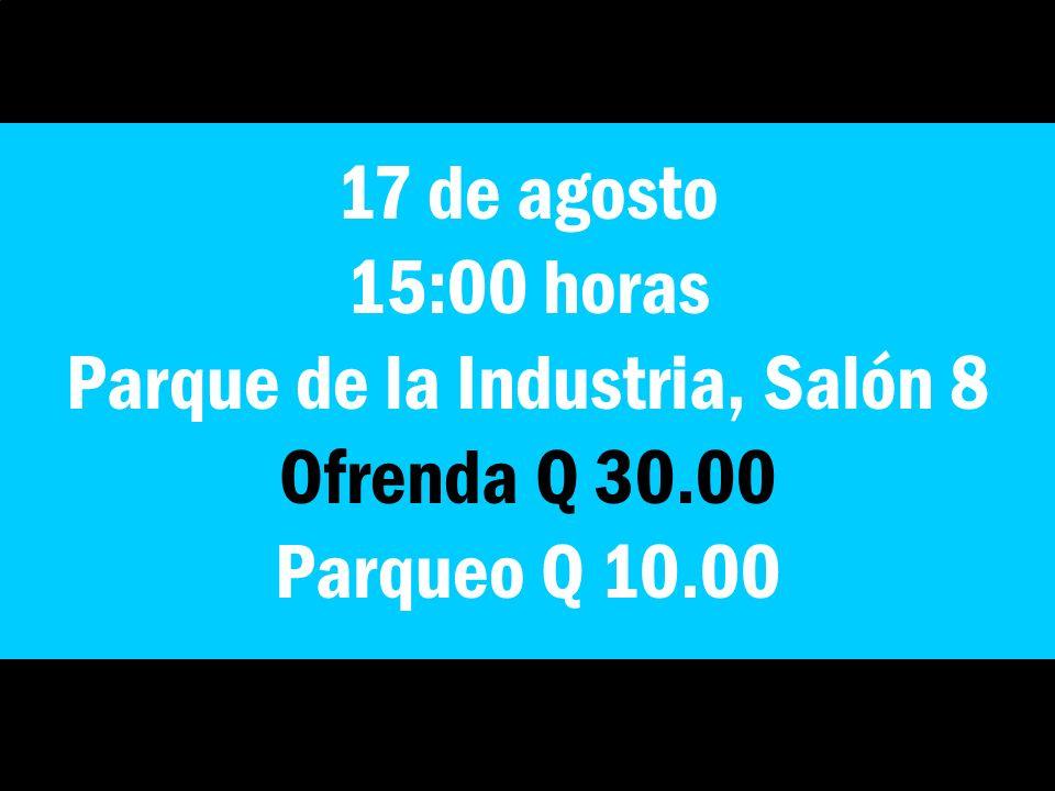 17 de agosto 15:00 horas Parque de la Industria, Salón 8 Ofrenda Q 30.00 Parqueo Q 10.00