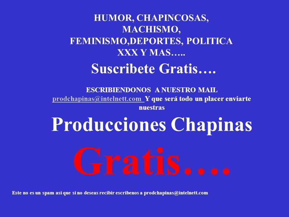 HUMOR, CHAPINCOSAS, MACHISMO, FEMINISMO,DEPORTES, POLITICA XXX Y MAS….. Suscribete Gratis…. ESCRIBIENDONOS A NUESTRO MAIL prodchapinas@intelnett.com Y